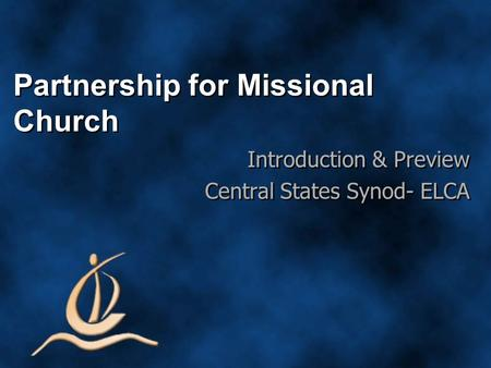 Partnership for Missional Church Introduction & Preview Central States Synod- ELCA Introduction & Preview Central States Synod- ELCA.
