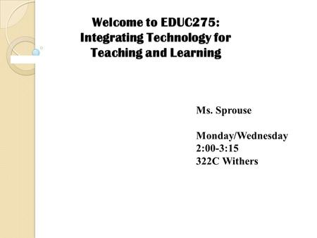 Welcome to EDUC275: Integrating Technology for Teaching and Learning Ms. Sprouse Monday/Wednesday 2:00-3:15 322C Withers.
