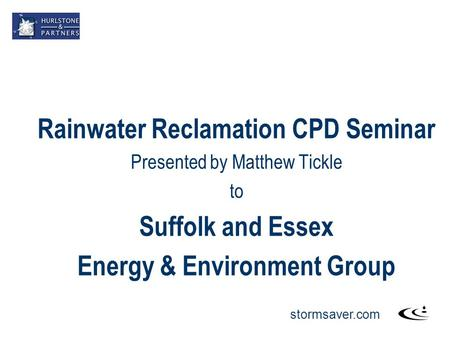 Stormsaver.com Rainwater Reclamation CPD Seminar Presented by Matthew Tickle to Suffolk and Essex Energy & Environment Group.