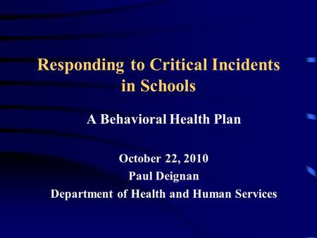 Responding to Critical Incidents in Schools A Behavioral Health Plan October 22, 2010 Paul Deignan Department of Health and Human Services.