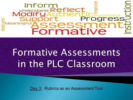 Day 3: Rubrics as an Assessment Tool. There are only two good reasons to ask questions in class: to cause thinking and to provide information for the.