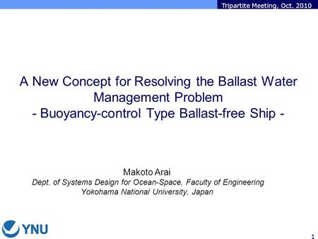 Tripartite Meeting, Oct. 2010 1 A New Concept for Resolving the Ballast Water Management Problem - Buoyancy-control Type Ballast-free Ship - Makoto Arai.