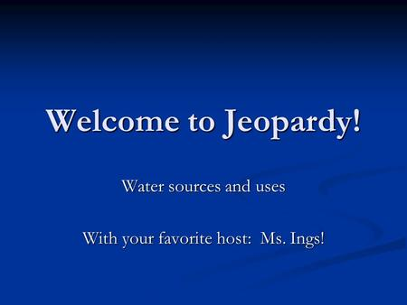 Welcome to Jeopardy! Water sources and uses With your favorite host: Ms. Ings!