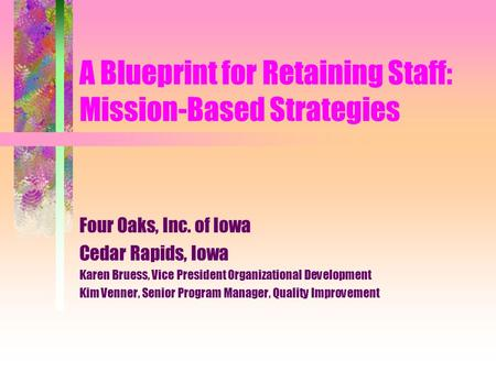 A Blueprint for Retaining Staff: Mission-Based Strategies Four Oaks, Inc. of Iowa Cedar Rapids, Iowa Karen Bruess, Vice President Organizational Development.