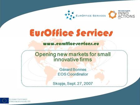 European Commission Enterprise and Industry DG EurOffice Services www.euroffice-services.eu Opening new markets for small innovative firms Gérard Bonnes.