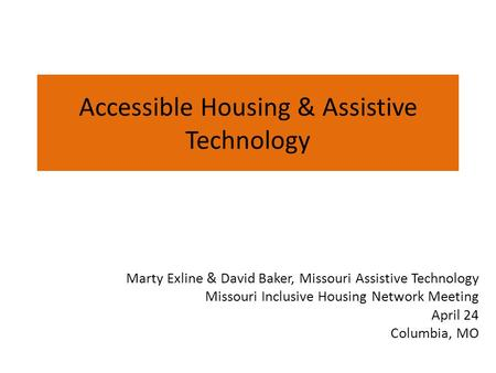 Accessible Housing & Assistive Technology Marty Exline & David Baker, Missouri Assistive Technology Missouri Inclusive Housing Network Meeting April 24.