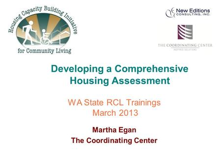WA State RCL Trainings March 2013 Martha Egan The Coordinating Center Developing a Comprehensive Housing Assessment.