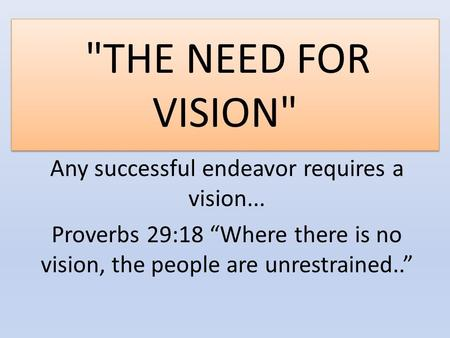 "THE NEED FOR VISION Any successful endeavor requires a vision... Proverbs 29:18 ""Where there is no vision, the people are unrestrained.."""