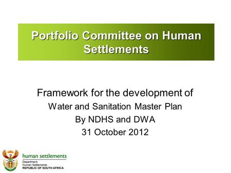 Portfolio Committee on Human Settlements Framework for the development of Water and Sanitation Master Plan By NDHS and DWA 31 October 2012.