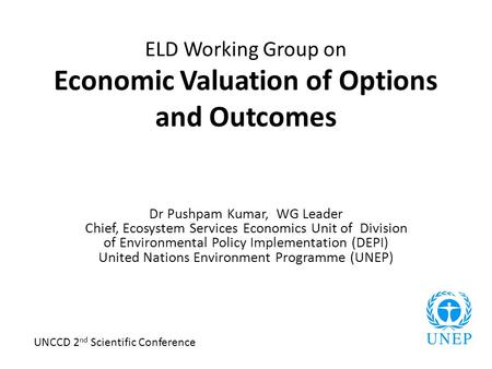 ELD Working Group on Economic Valuation of Options and Outcomes Dr Pushpam Kumar, WG Leader Chief, Ecosystem Services Economics Unit of Division of Environmental.