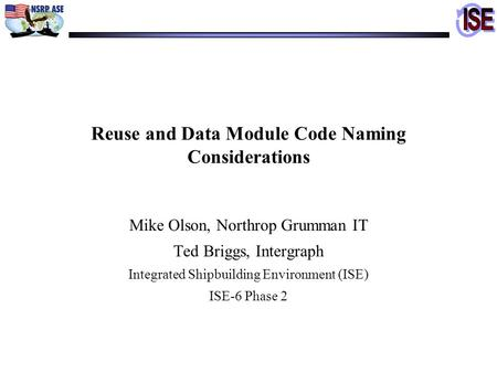 Reuse and Data Module Code Naming Considerations Mike Olson, Northrop Grumman IT Ted Briggs, Intergraph Integrated Shipbuilding Environment (ISE) ISE-6.