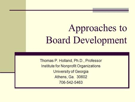 Approaches to Board Development Thomas P. Holland, Ph.D., Professor Institute for Nonprofit Organizations University of Georgia Athens, Ga. 30602 706-542-5463.
