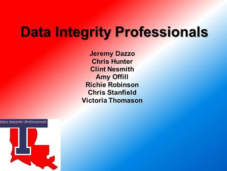 Jeremy Dazzo Chris Hunter Clint Nesmith Amy Offill Richie Robinson Chris Stanfield Victoria Thomason Data Integrity Professionals.