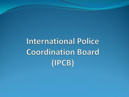 Mandate Dubai Conference 2006 IPCB is the main coordination body for institutional and police reform IPCB directs, prioritizes and coordinates the international.