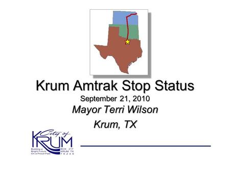 Krum Amtrak Stop Status September 21, 2010 Mayor Terri Wilson Krum, TX.