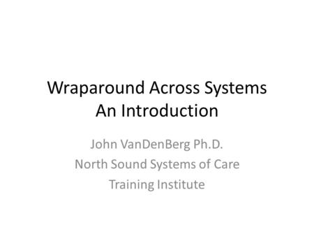 Wraparound Across Systems An Introduction John VanDenBerg Ph.D. North Sound Systems of Care Training Institute.