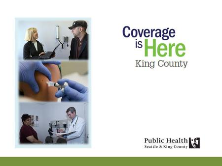 The Opportunity To maximize enrollment and retention of King County residents who will be newly eligible for healthcare coverage on January 1, 2014 –