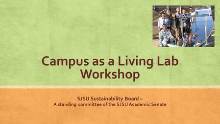 Campus as a Living Lab Workshop SJSU Sustainability Board – A standing committee of the SJSU Academic Senate.