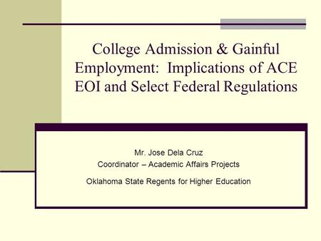 College Admission & Gainful Employment: Implications of ACE EOI and Select Federal Regulations Mr. Jose Dela Cruz Coordinator – Academic Affairs Projects.