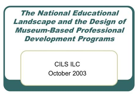 The National Educational Landscape and the Design of Museum-Based Professional Development Programs CILS ILC October 2003.