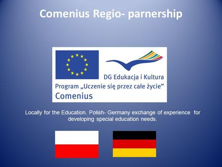 Comenius Regio- parnership Locally for the Education. Polish- Germany exchange of experience for developing special education needs.