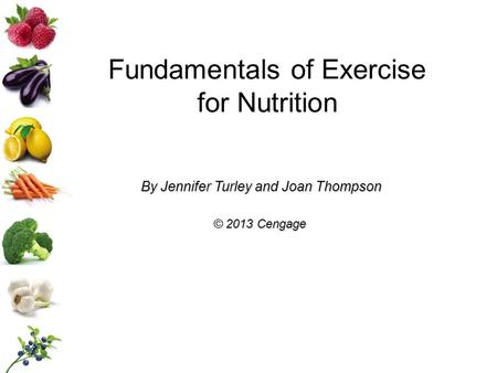 Fundamentals of Exercise for Nutrition By Jennifer Turley and Joan Thompson © 2013 Cengage.