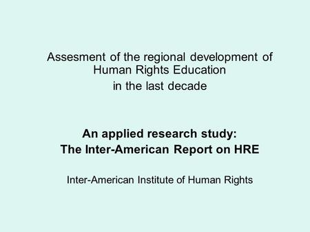 Assesment of the regional development of Human Rights Education in the last decade An applied research study: The Inter-American Report on HRE Inter-American.