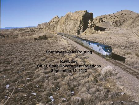 1 Southwest Chief Routing Ray Lang Chief, State Government Relations September 14, 2013.