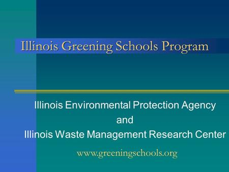 Illinois Greening Schools Program Illinois Environmental Protection Agency and Illinois Waste Management Research Center www.greeningschools.org.