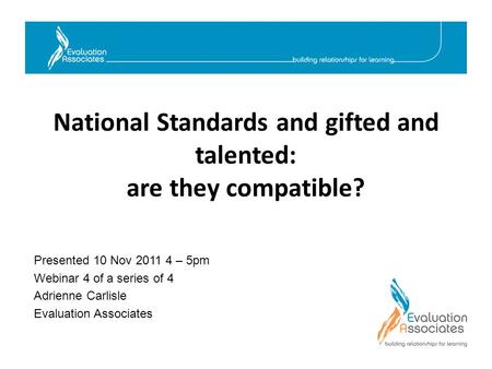 National Standards and gifted and talented: are they compatible? Presented 10 Nov 2011 4 – 5pm Webinar 4 of a series of 4 Adrienne Carlisle Evaluation.