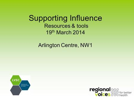 Supporting Influence Resources & tools 19 th March 2014 Arlington Centre, NW1.