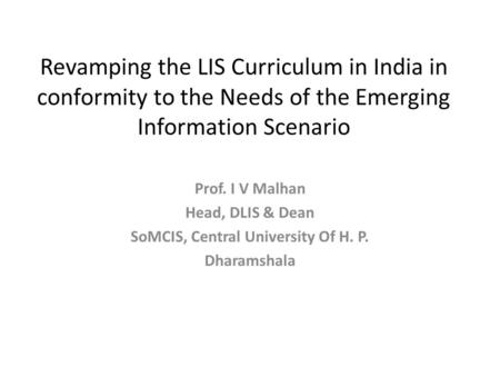 Revamping the LIS Curriculum in India in conformity to the Needs of the Emerging Information Scenario Prof. I V Malhan Head, DLIS & Dean SoMCIS, Central.