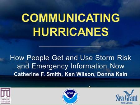 How People Get and Use Storm Risk and Emergency Information Now Catherine F. Smith, Ken Wilson, Donna Kain.