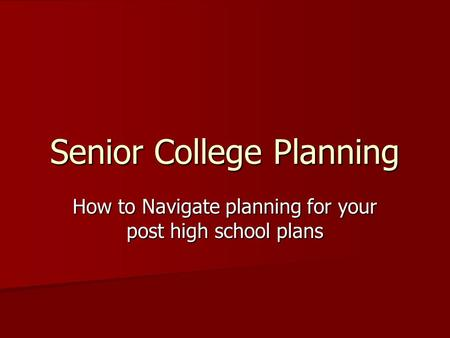 Senior College Planning How to Navigate planning for your post high school plans.