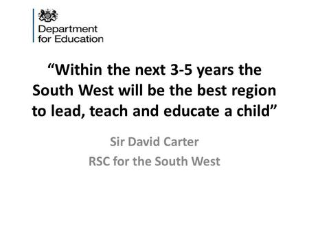 """Within the next 3-5 years the South West will be the best region to lead, teach and educate a child"" Sir David Carter RSC for the South West."