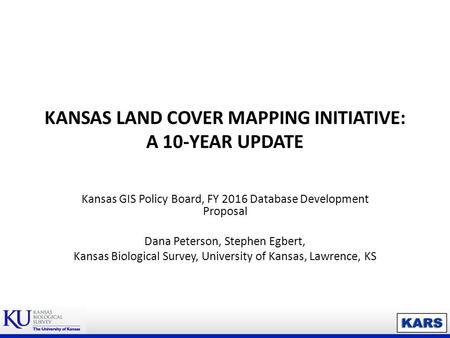 KANSAS LAND COVER MAPPING INITIATIVE: A 10-YEAR UPDATE Kansas GIS Policy Board, FY 2016 Database Development Proposal Dana Peterson, Stephen Egbert, Kansas.