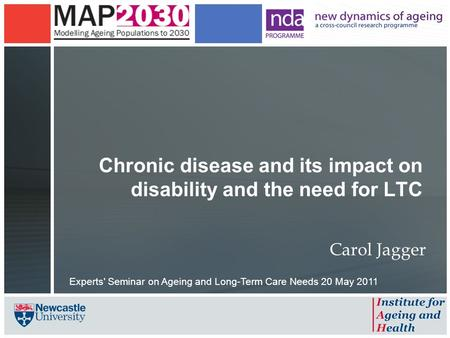 Chronic disease and its impact on disability and the need for LTC Carol Jagger Experts' Seminar on Ageing and Long-Term Care Needs 20 May 2011.