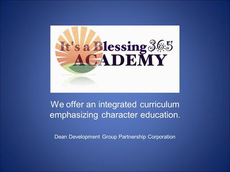 We offer an integrated curriculum emphasizing character education. Dean Development Group Partnership Corporation.