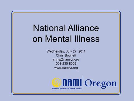 National Alliance on Mental Illness Wednesday, July 27, 2011 Chris Bouneff 503-230-8009