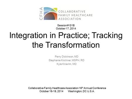 Integration in Practice; Tracking the Transformation Perry Dickinson, MD Stephanie Kirchner, MSPH, RD Kyle Knierim, MD Collaborative Family Healthcare.