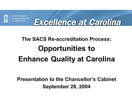 The SACS Re-accreditation Process: Opportunities to Enhance Quality at Carolina Presentation to the Chancellor's Cabinet September 28, 2004.