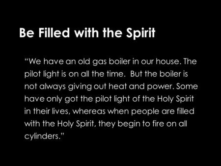 "Be Filled with the Spirit ""We have an old gas boiler in our house. The pilot light is on all the time. But the boiler is not always giving out heat and."