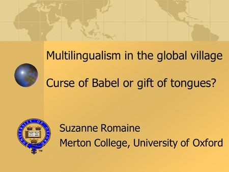 Multilingualism in the global village Curse of Babel or gift of tongues? Suzanne Romaine Merton College, University of Oxford.