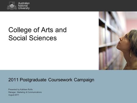 College of Arts and Social Sciences 2011 Postgraduate Coursework Campaign Presented by Kathleen Rolfe Manager, Marketing & Communications August 2011.