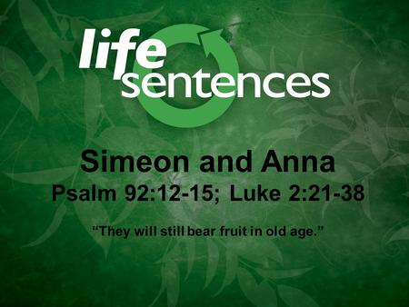 "Simeon and Anna Psalm 92:12-15; Luke 2:21-38 ""They will still bear fruit in old age."""
