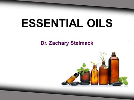ESSENTIAL OILS Dr. Zachary Stelmack. What Will You Learn Today? - An understanding of what essential oils are - What you can do with the oils - Information.