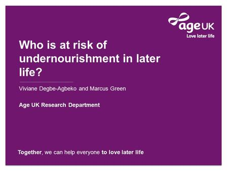 Together, we can help everyone to love later life Viviane Degbe-Agbeko and Marcus Green Age UK Research Department Who is at risk of undernourishment in.