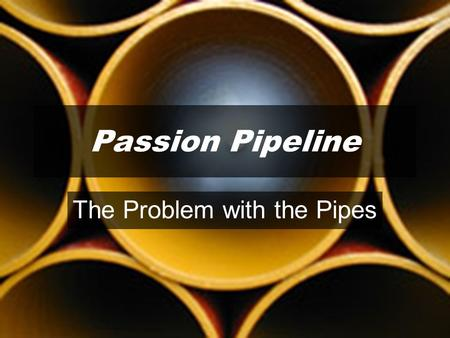 Passion Pipeline The Problem with the Pipes. WHAT FLOWS THROUGH OUR PIPE IS DETERMINED BY WHAT IT IS CONNECTED TO.