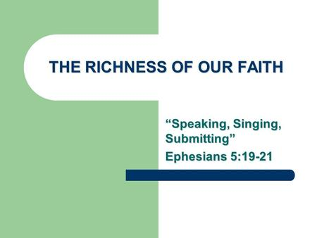 "THE RICHNESS OF OUR FAITH ""Speaking, Singing, Submitting"" Ephesians 5:19-21."