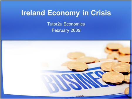 Ireland Economy in Crisis Tutor2u Economics February 2009.